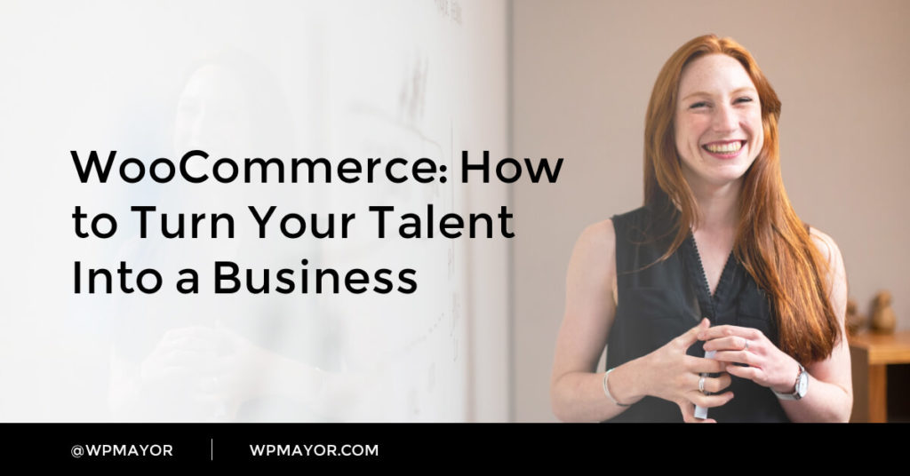 WooCommerce: How to Turn Your Talent Into a Business